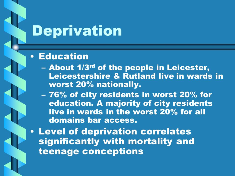 Deprivation Education – –About 1/3 rd of the people in Leicester, Leicestershire & Rutland live in wards in worst 20% nationally. – –76% of city resid
