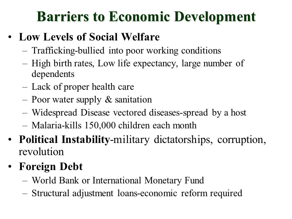 Barriers to Economic Development Low Levels of Social Welfare –Trafficking-bullied into poor working conditions –High birth rates, Low life expectancy, large number of dependents –Lack of proper health care –Poor water supply & sanitation –Widespread Disease vectored diseases-spread by a host –Malaria-kills 150,000 children each month Political Instability-military dictatorships, corruption, revolution Foreign Debt –World Bank or International Monetary Fund –Structural adjustment loans-economic reform required