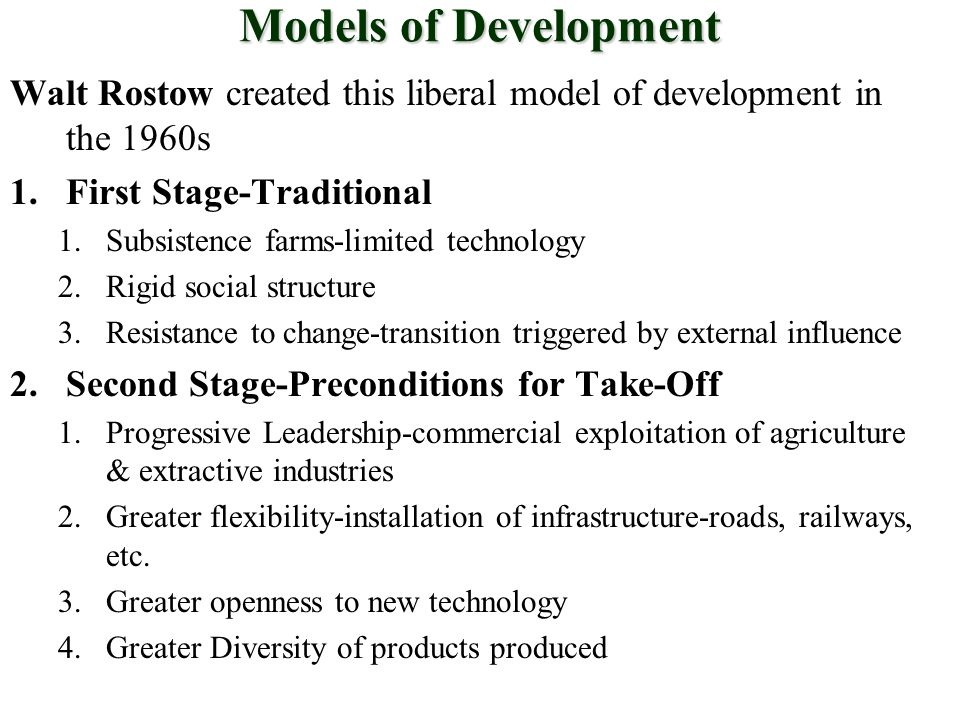 Models of Development Walt Rostow created this liberal model of development in the 1960s 1.First Stage-Traditional 1.Subsistence farms-limited technology 2.Rigid social structure 3.Resistance to change-transition triggered by external influence 2.Second Stage-Preconditions for Take-Off 1.Progressive Leadership-commercial exploitation of agriculture & extractive industries 2.Greater flexibility-installation of infrastructure-roads, railways, etc.