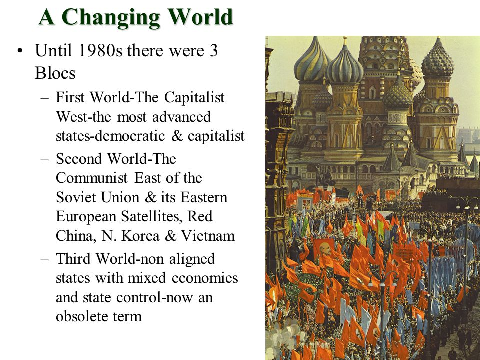 A Changing World Until 1980s there were 3 Blocs –First World-The Capitalist West-the most advanced states-democratic & capitalist –Second World-The Communist East of the Soviet Union & its Eastern European Satellites, Red China, N.