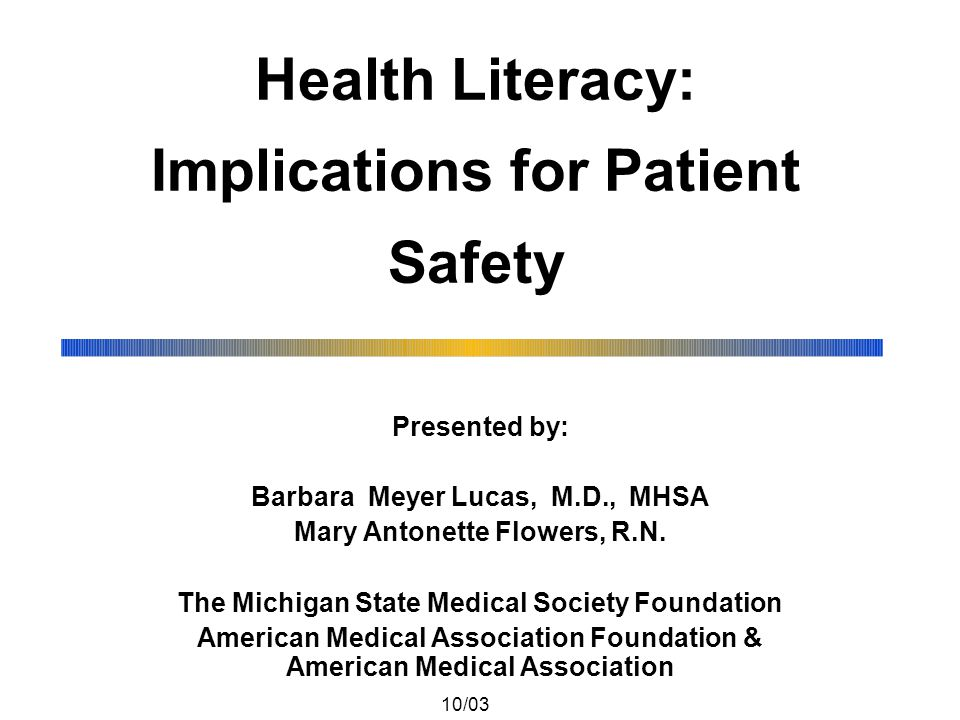 Health Literacy: Implications for Patient Safety Presented by: Barbara Meyer Lucas, M.D., MHSA Mary Antonette Flowers, R.N.