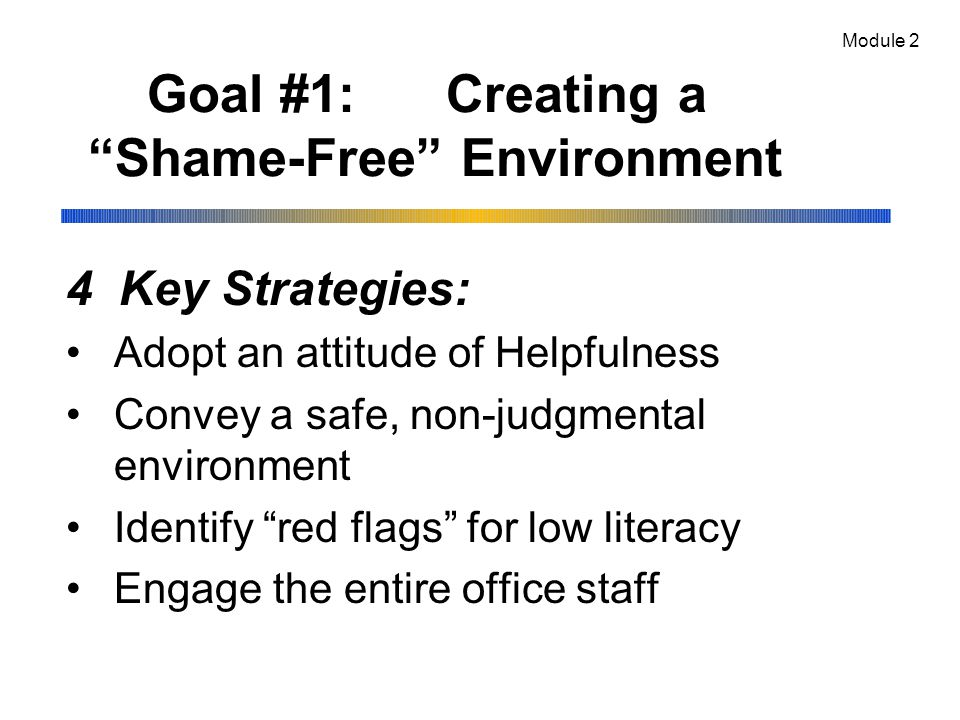 Goal #1: Creating a Shame-Free Environment 4 Key Strategies: Adopt an attitude of Helpfulness Convey a safe, non-judgmental environment Identify red flags for low literacy Engage the entire office staff Module 2