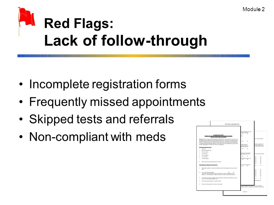 Red Flags: Lack of follow-through Incomplete registration forms Frequently missed appointments Skipped tests and referrals Non-compliant with meds Module 2