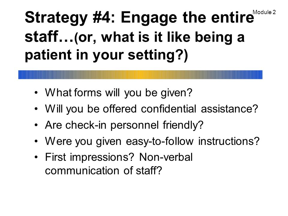 Strategy #4: Engage the entire staff… ( or, what is it like being a patient in your setting?) What forms will you be given.