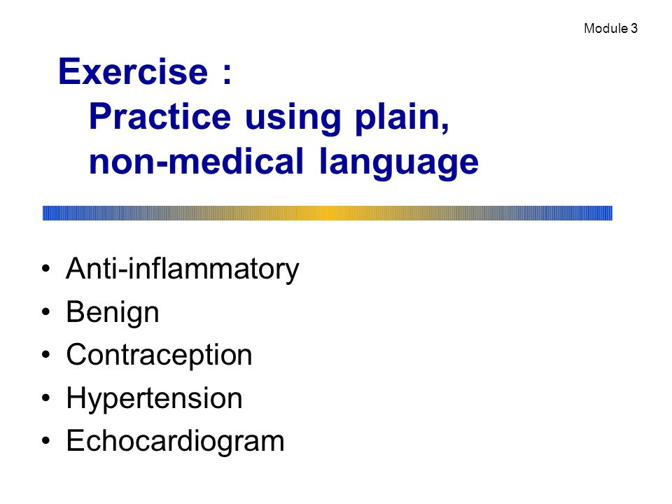 Exercise : Practice using plain, non-medical language Anti-inflammatory Benign Contraception Hypertension Echocardiogram Module 3