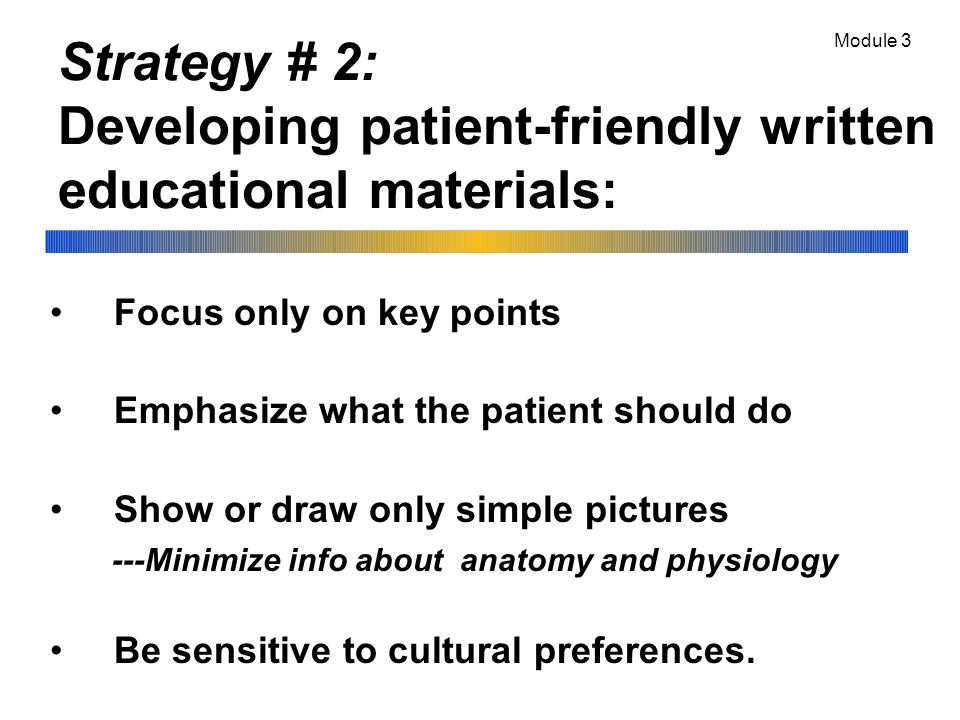 Strategy # 2: Developing patient-friendly written educational materials: Focus only on key points Emphasize what the patient should do Show or draw only simple pictures ---Minimize info about anatomy and physiology Be sensitive to cultural preferences.