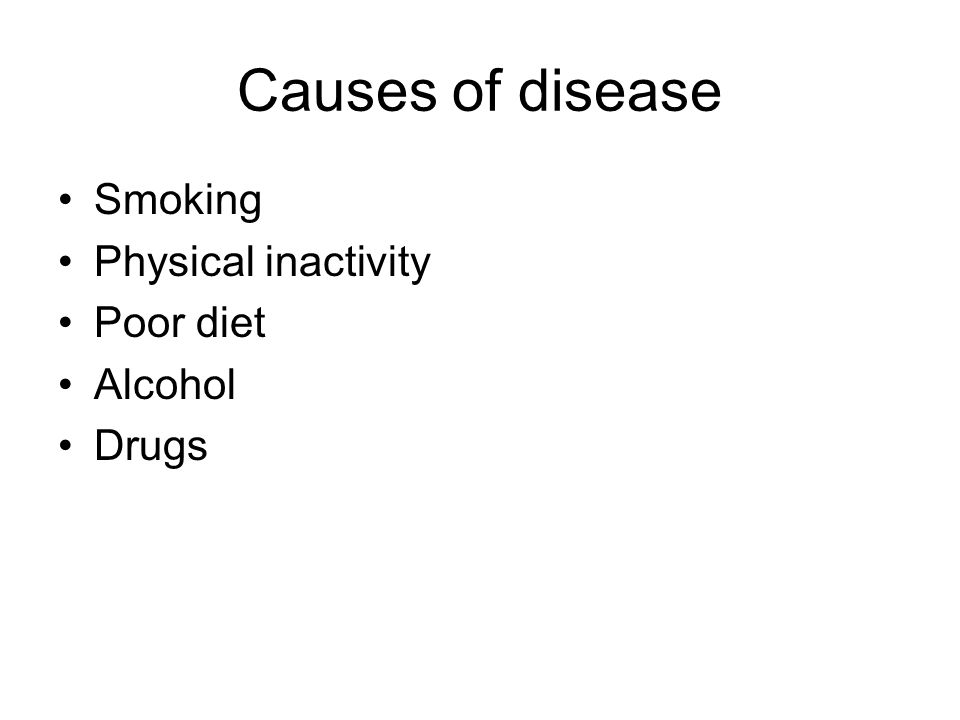 Causes of disease Smoking Physical inactivity Poor diet Alcohol Drugs