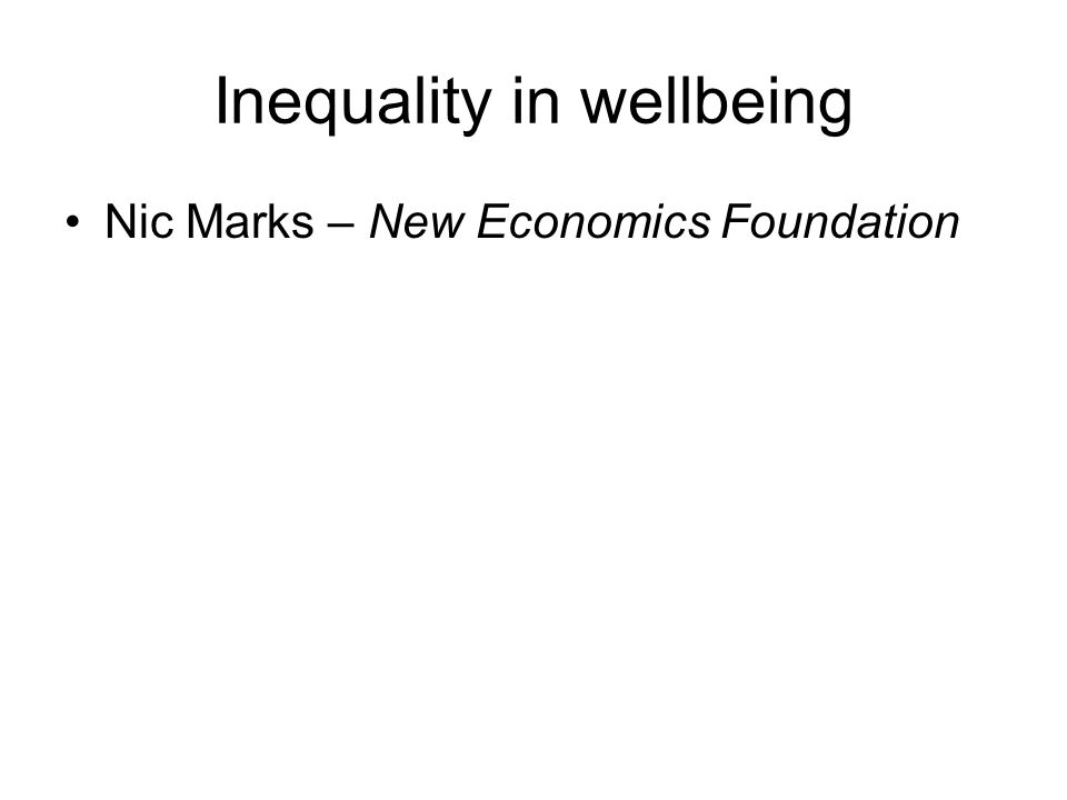 Inequality in wellbeing Nic Marks – New Economics Foundation