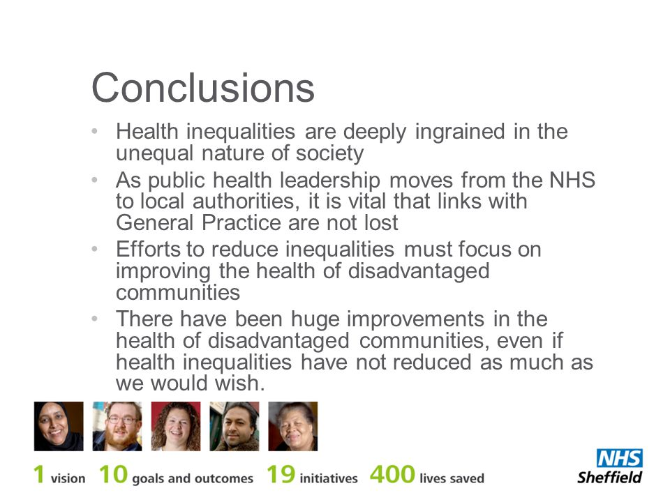Conclusions Health inequalities are deeply ingrained in the unequal nature of society As public health leadership moves from the NHS to local authorities, it is vital that links with General Practice are not lost Efforts to reduce inequalities must focus on improving the health of disadvantaged communities There have been huge improvements in the health of disadvantaged communities, even if health inequalities have not reduced as much as we would wish.