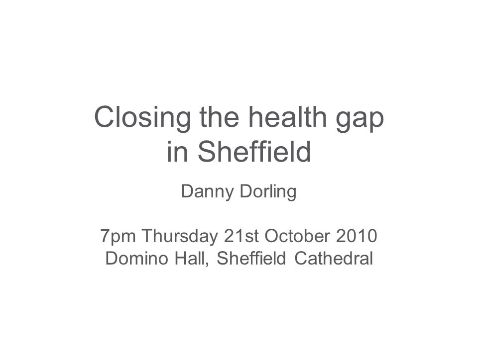Closing the health gap in Sheffield Danny Dorling 7pm Thursday 21st October 2010 Domino Hall, Sheffield Cathedral