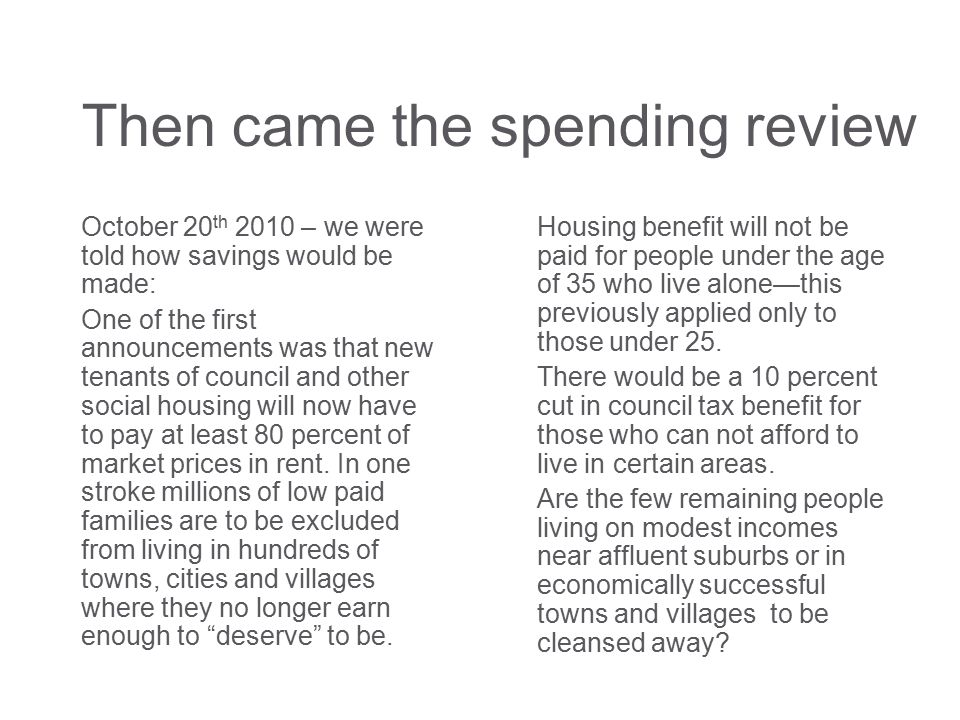 Then came the spending review October 20 th 2010 – we were told how savings would be made: One of the first announcements was that new tenants of council and other social housing will now have to pay at least 80 percent of market prices in rent.