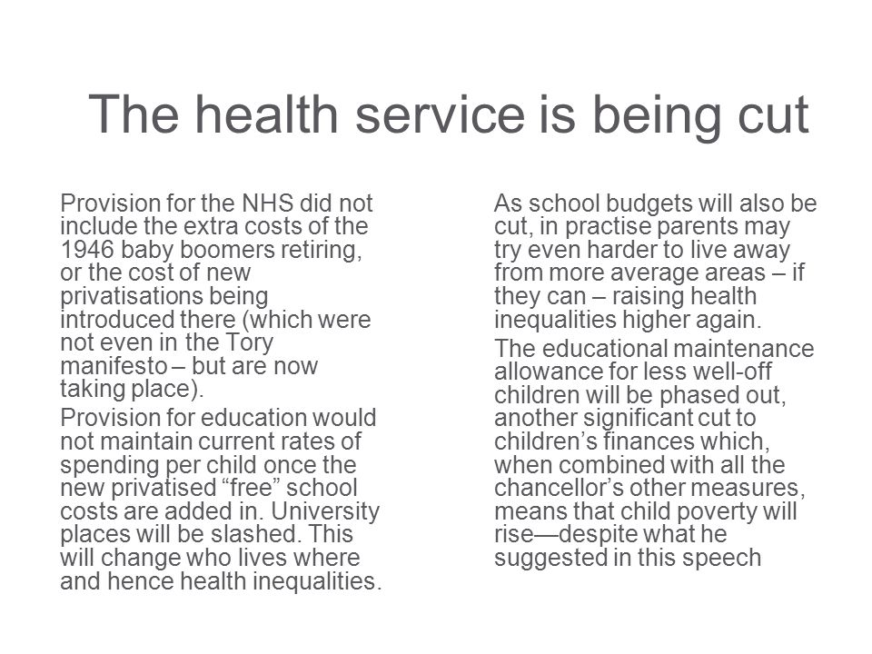 The health service is being cut Provision for the NHS did not include the extra costs of the 1946 baby boomers retiring, or the cost of new privatisations being introduced there (which were not even in the Tory manifesto – but are now taking place).