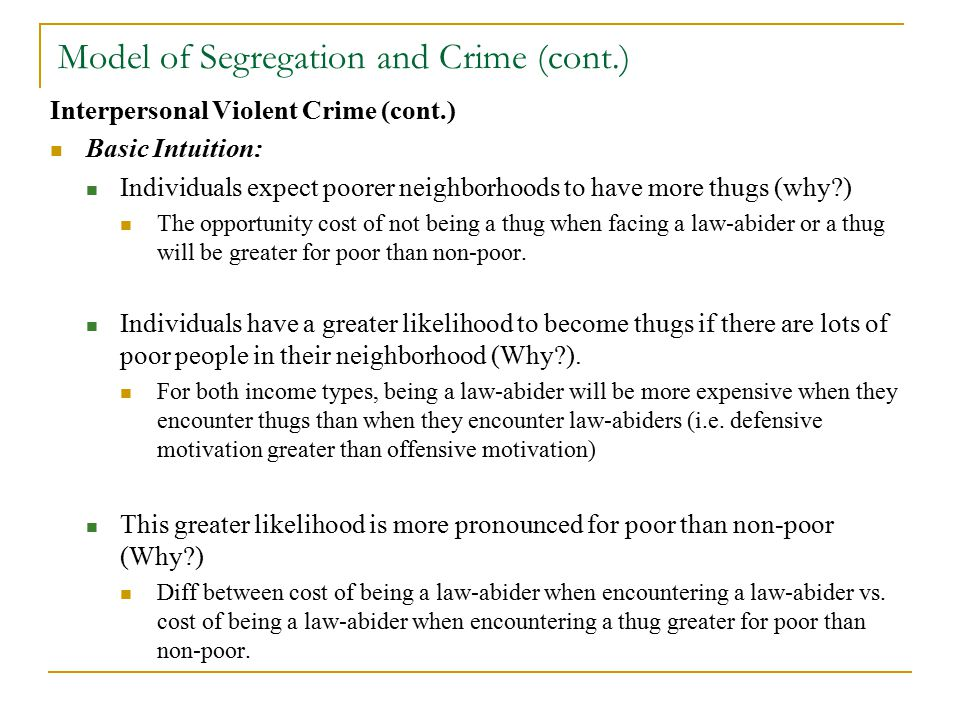 Model of Segregation and Crime (cont.) Interpersonal Violent Crime (cont.) Basic Intuition: Individuals expect poorer neighborhoods to have more thugs (why ) The opportunity cost of not being a thug when facing a law-abider or a thug will be greater for poor than non-poor.