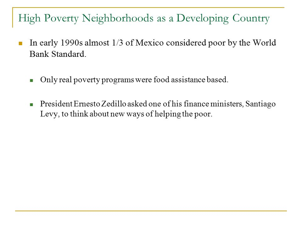 High Poverty Neighborhoods as a Developing Country In early 1990s almost 1/3 of Mexico considered poor by the World Bank Standard.