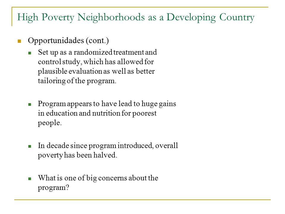 High Poverty Neighborhoods as a Developing Country Opportunidades (cont.) Set up as a randomized treatment and control study, which has allowed for plausible evaluation as well as better tailoring of the program.
