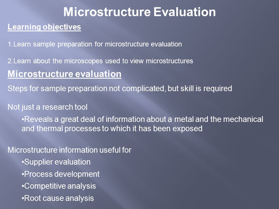 Microstructure Evaluation Learning objectives 1.Learn sample preparation for microstructure evaluation 2.Learn about the microscopes used to view microstructures Microstructure evaluation Steps for sample preparation not complicated, but skill is required Not just a research tool Reveals a great deal of information about a metal and the mechanical and thermal processes to which it has been exposed Microstructure information useful for Supplier evaluation Process development Competitive analysis Root cause analysis