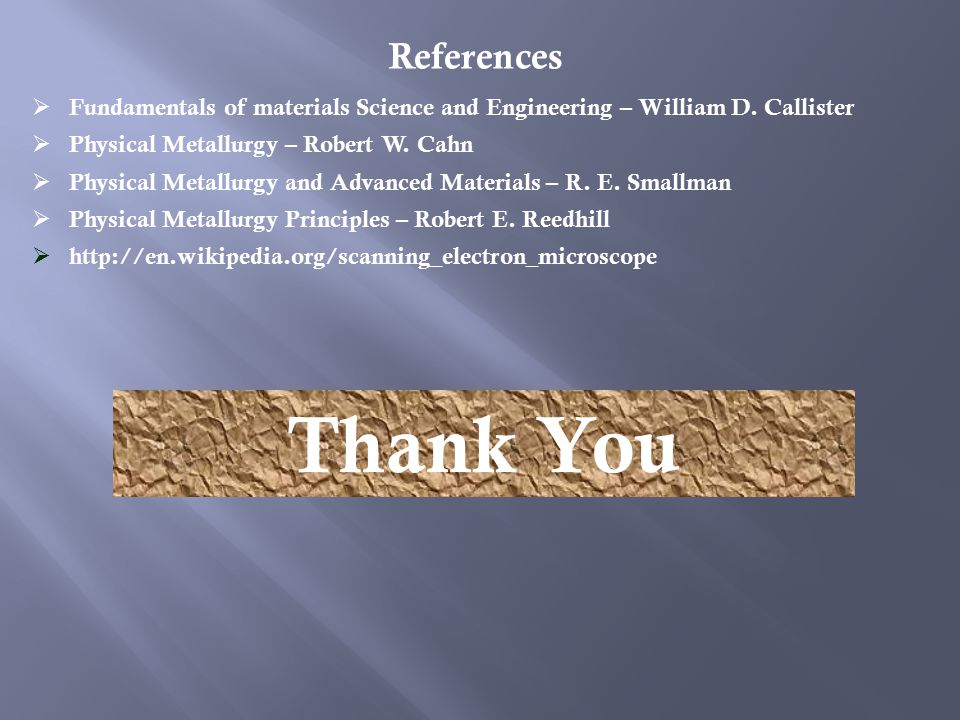 References  Fundamentals of materials Science and Engineering – William D.