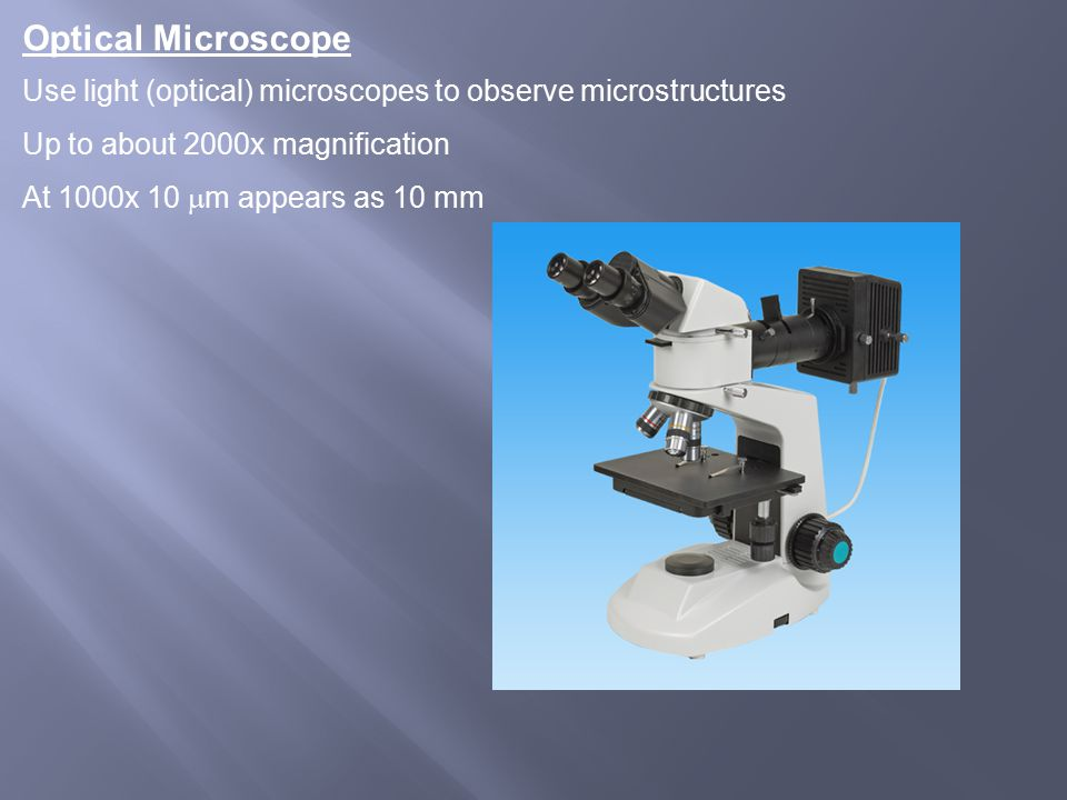 Optical Microscope Use light (optical) microscopes to observe microstructures Up to about 2000x magnification At 1000x 10  m appears as 10 mm