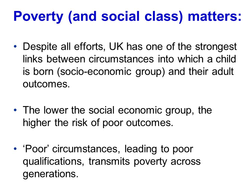 Poverty (and social class) matters: Despite all efforts, UK has one of the strongest links between circumstances into which a child is born (socio-economic group) and their adult outcomes.
