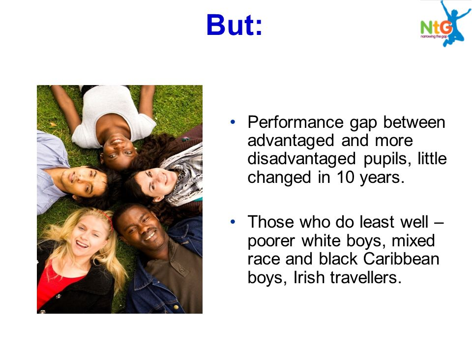 But: Performance gap between advantaged and more disadvantaged pupils, little changed in 10 years. Those who do least well – poorer white boys, mixed