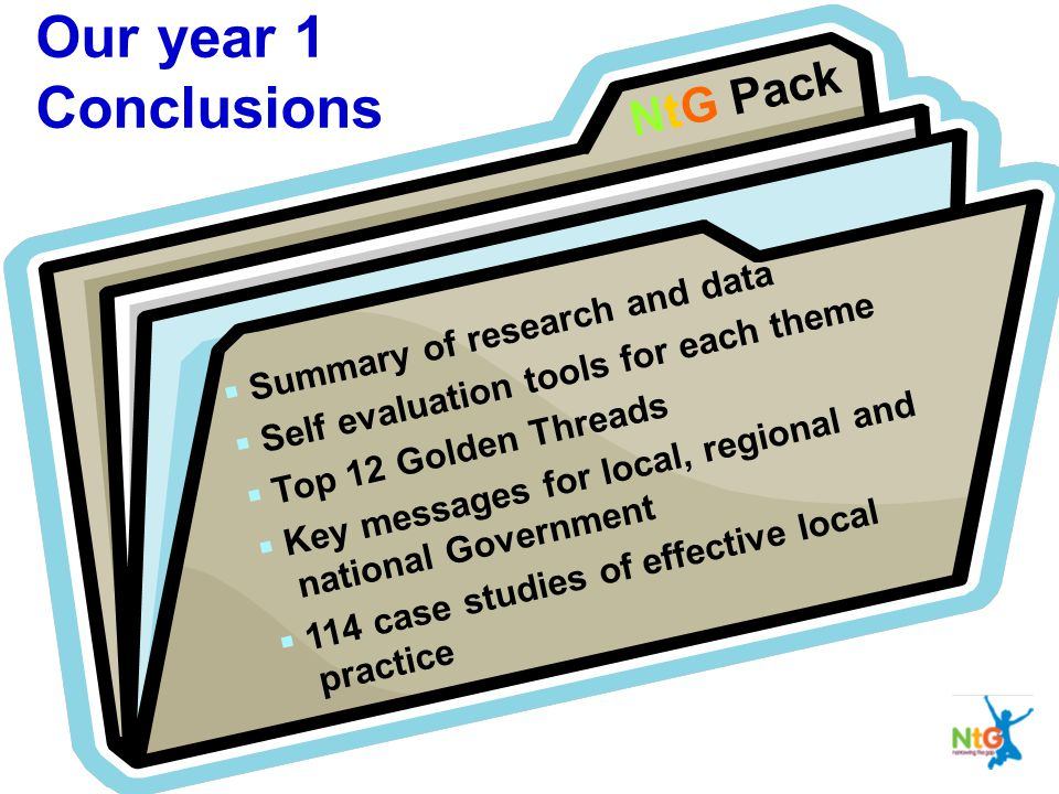 NtG Pack  Summary of research and data  Self evaluation tools for each theme  Top 12 Golden Threads  Key messages for local, regional and national