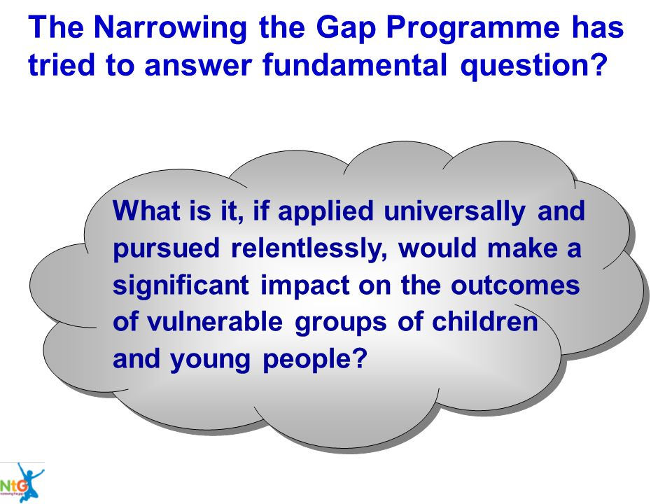 The Narrowing the Gap Programme has tried to answer fundamental question? What is it, if applied universally and pursued relentlessly, would make a si