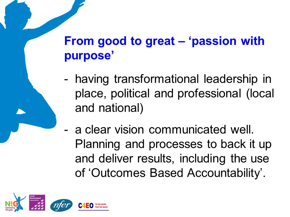 From good to great – 'passion with purpose' -having transformational leadership in place, political and professional (local and national) -a clear vision communicated well.