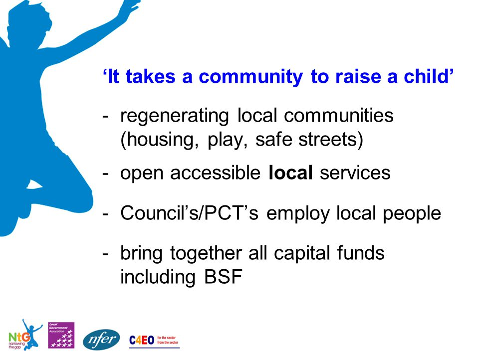 'It takes a community to raise a child' -regenerating local communities (housing, play, safe streets) -open accessible local services -Council's/PCT's employ local people -bring together all capital funds including BSF