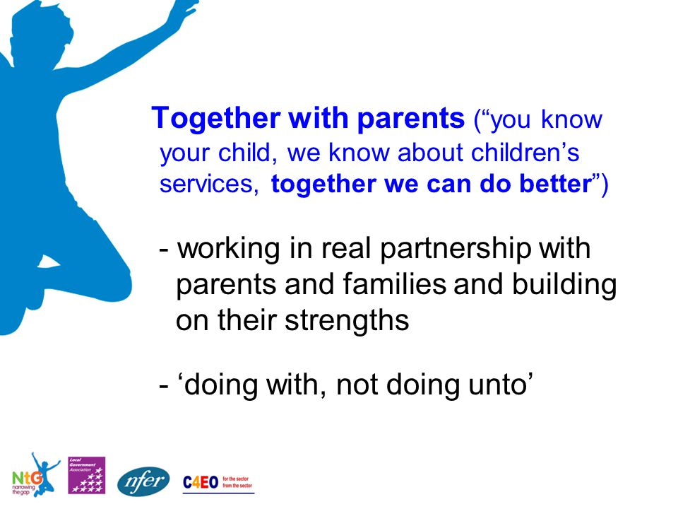 "Together with parents (""you know your child, we know about children's services, together we can do better"") - working in real partnership with parents"
