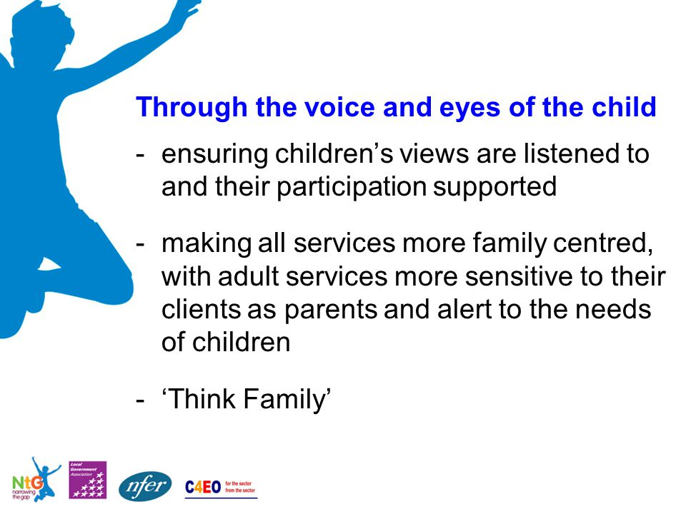 Through the voice and eyes of the child -ensuring children's views are listened to and their participation supported -making all services more family centred, with adult services more sensitive to their clients as parents and alert to the needs of children -'Think Family'