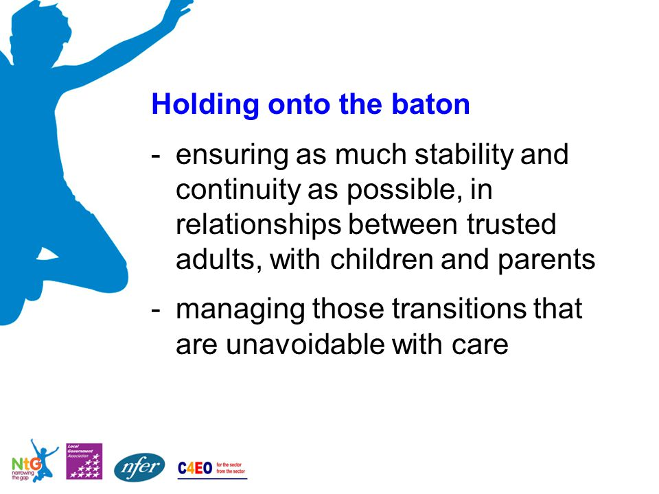 Holding onto the baton -ensuring as much stability and continuity as possible, in relationships between trusted adults, with children and parents -managing those transitions that are unavoidable with care