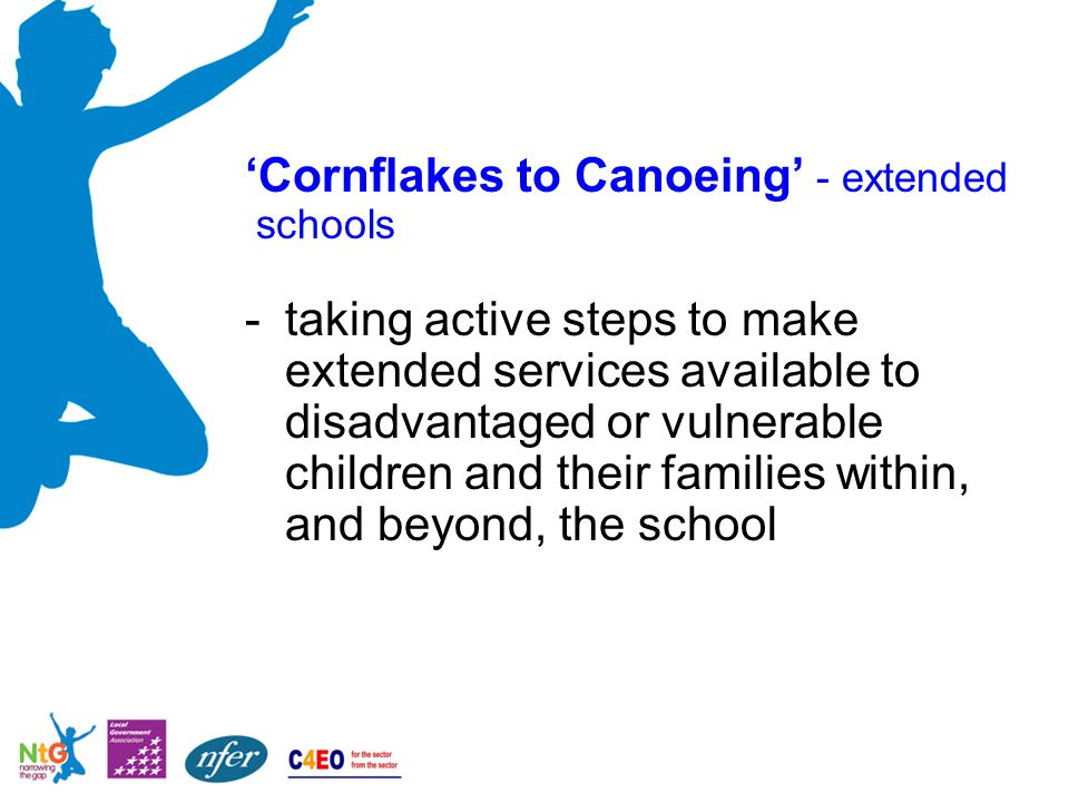 'Cornflakes to Canoeing' - extended schools -taking active steps to make extended services available to disadvantaged or vulnerable children and their families within, and beyond, the school