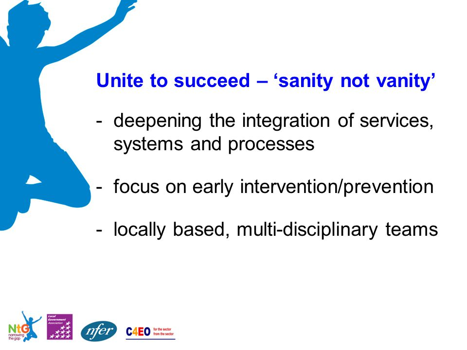 Unite to succeed – 'sanity not vanity' -deepening the integration of services, systems and processes -focus on early intervention/prevention -locally