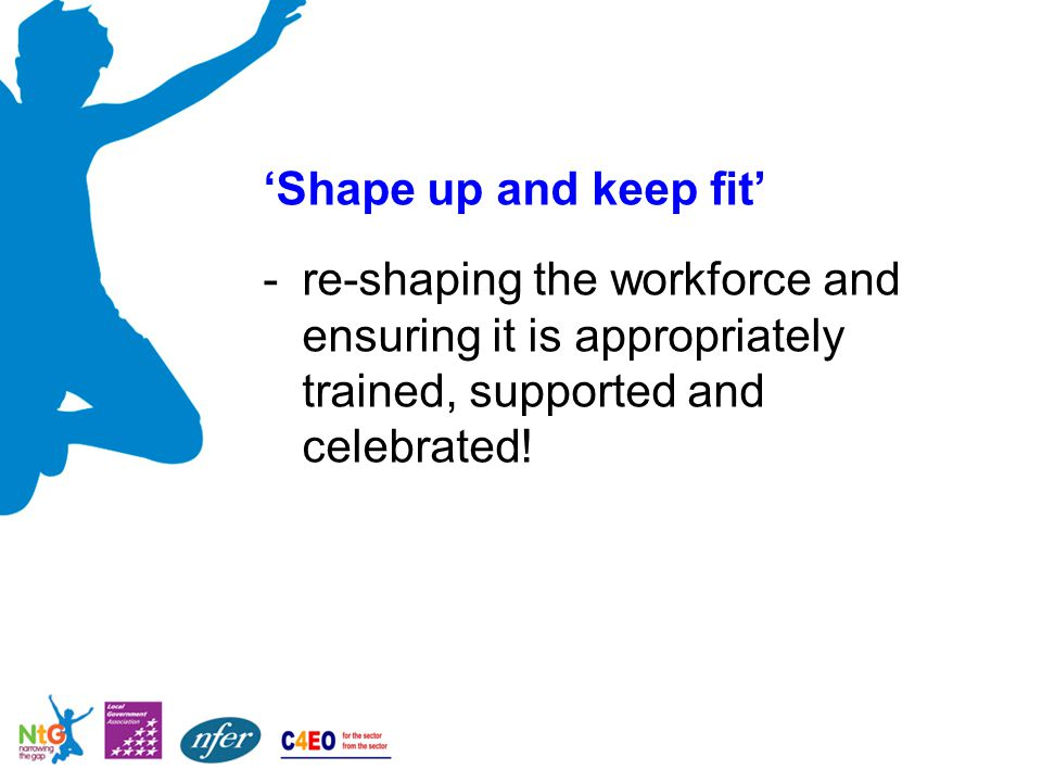 'Shape up and keep fit' -re-shaping the workforce and ensuring it is appropriately trained, supported and celebrated!
