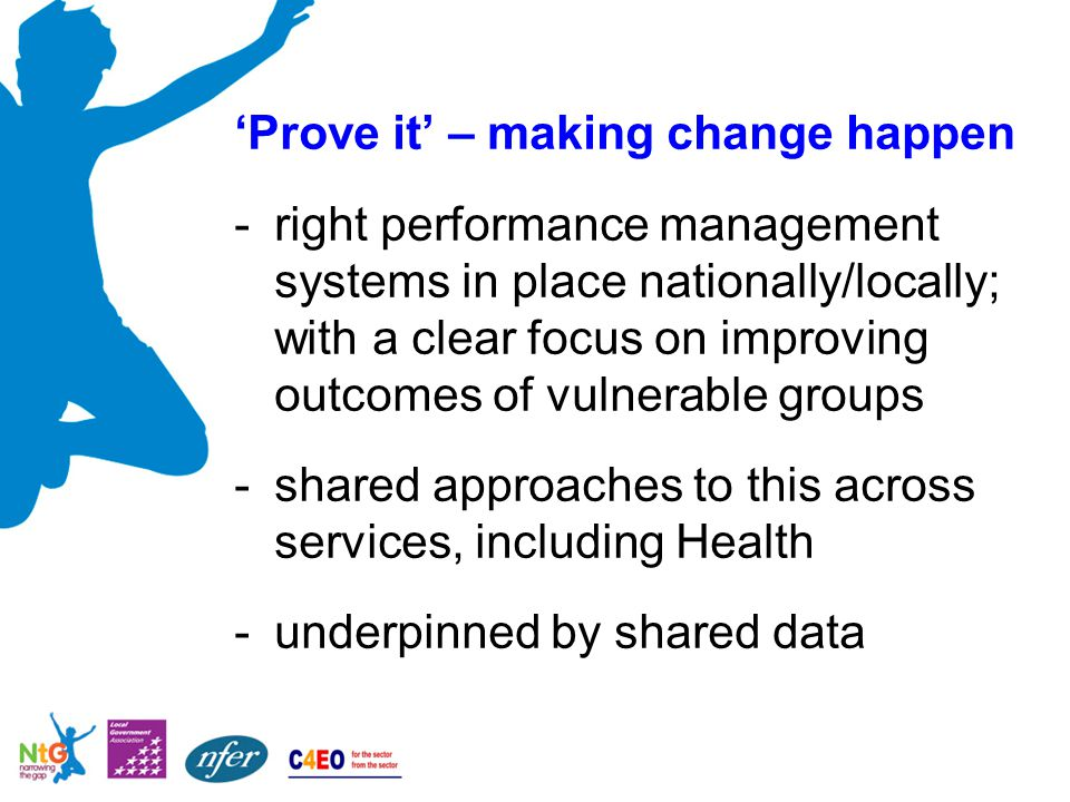 'Prove it' – making change happen -right performance management systems in place nationally/locally; with a clear focus on improving outcomes of vulnerable groups -shared approaches to this across services, including Health -underpinned by shared data