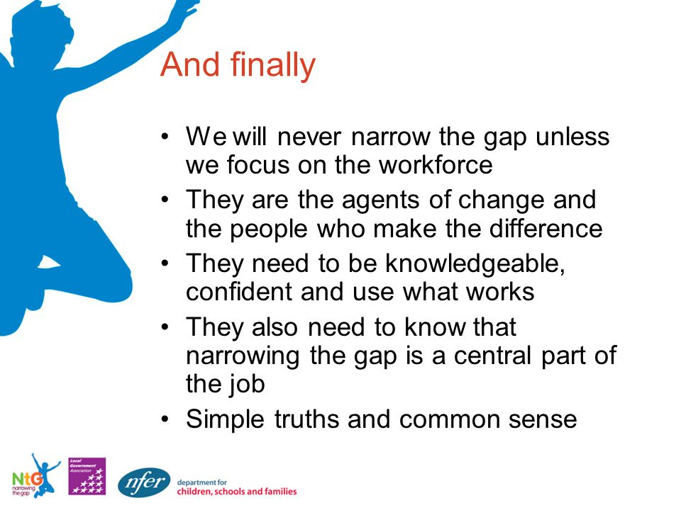 And finally We will never narrow the gap unless we focus on the workforce They are the agents of change and the people who make the difference They need to be knowledgeable, confident and use what works They also need to know that narrowing the gap is a central part of the job Simple truths and common sense
