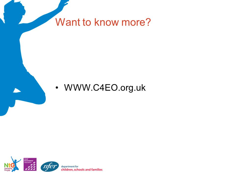 Want to know more? WWW.C4EO.org.uk