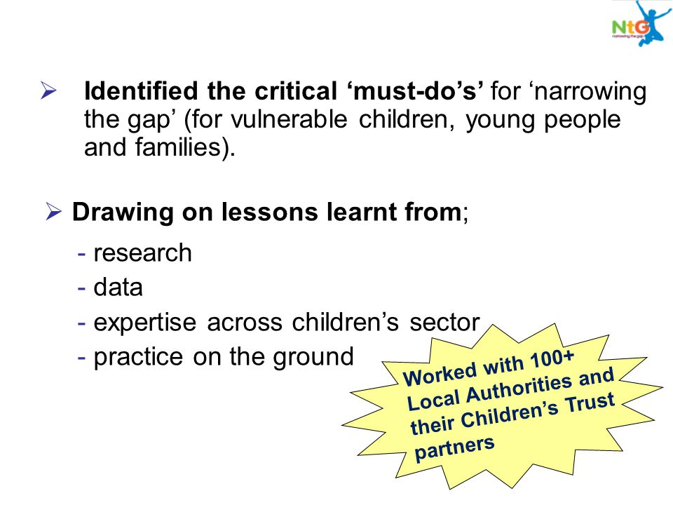  Identified the critical 'must-do's' for 'narrowing the gap' (for vulnerable children, young people and families).  Drawing on lessons learnt from;