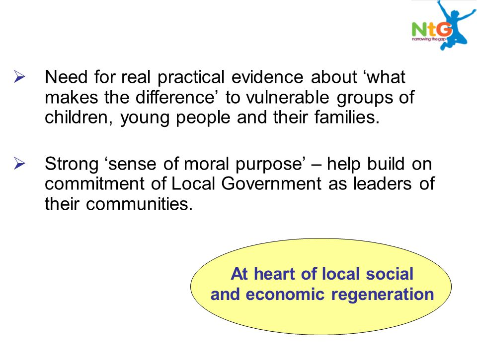  Need for real practical evidence about 'what makes the difference' to vulnerable groups of children, young people and their families.  Strong 'sens