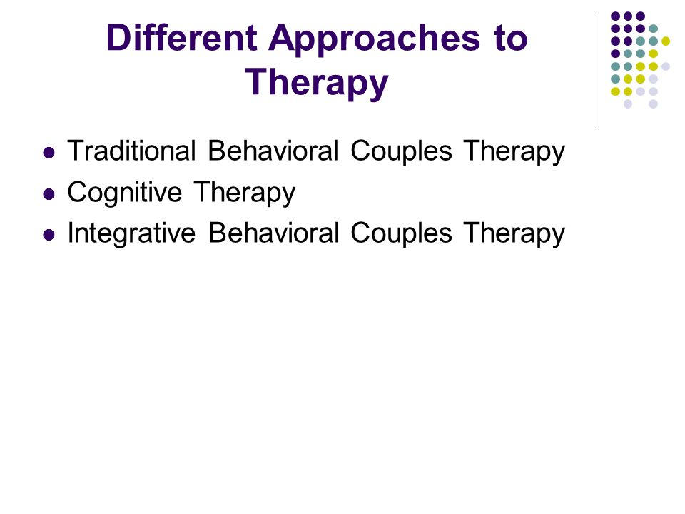 Different Approaches to Therapy Traditional Behavioral Couples Therapy Cognitive Therapy Integrative Behavioral Couples Therapy