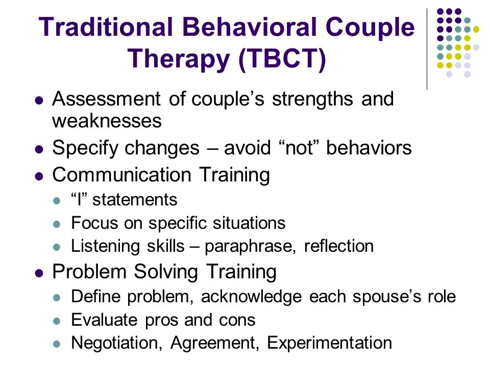 "Traditional Behavioral Couple Therapy (TBCT) Assessment of couple's strengths and weaknesses Specify changes – avoid ""not"" behaviors Communication Tra"