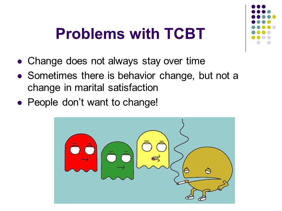 Problems with TCBT Change does not always stay over time Sometimes there is behavior change, but not a change in marital satisfaction People don't wan