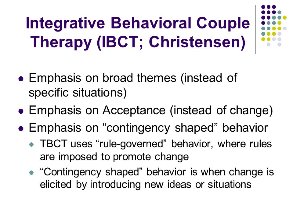 Integrative Behavioral Couple Therapy (IBCT; Christensen) Emphasis on broad themes (instead of specific situations) Emphasis on Acceptance (instead of