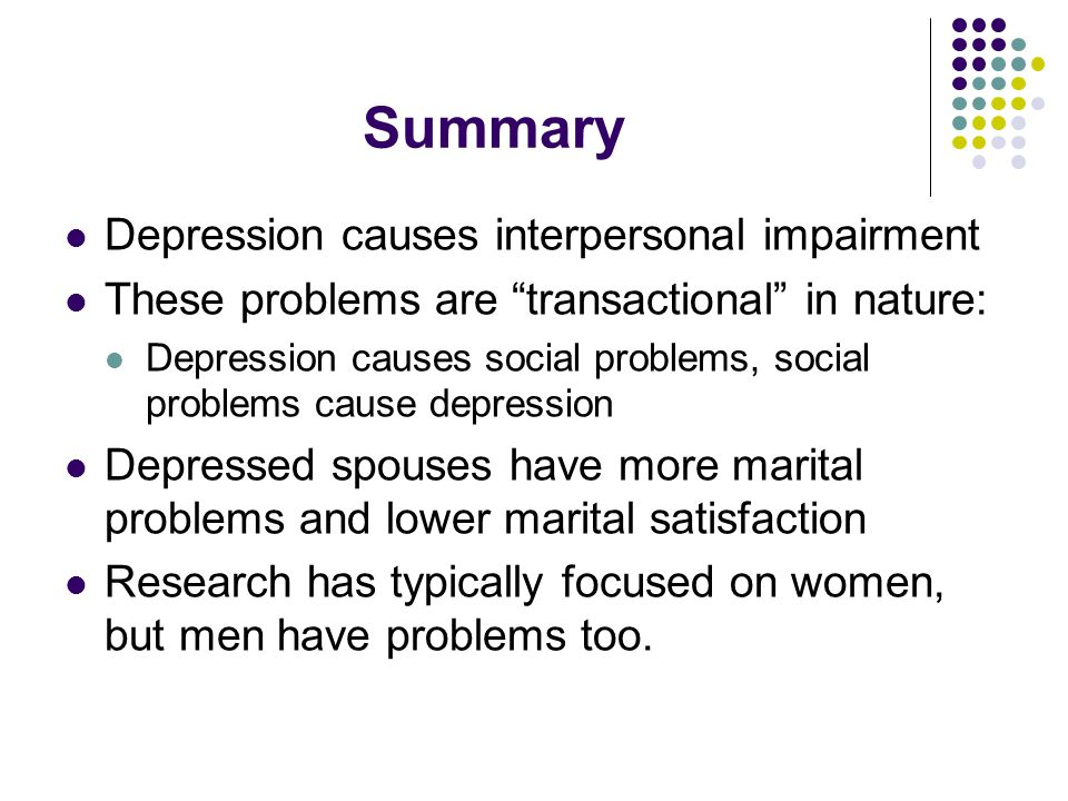 "Summary Depression causes interpersonal impairment These problems are ""transactional"" in nature: Depression causes social problems, social problems ca"