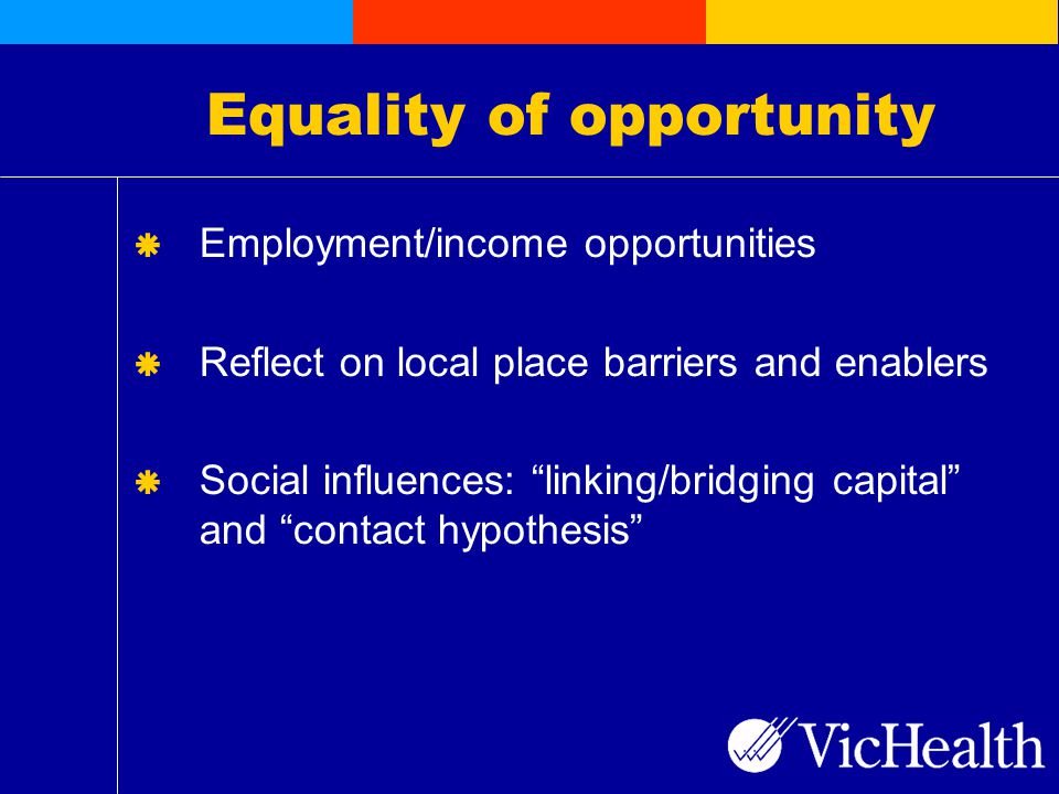 Equality of opportunity  Employment/income opportunities  Reflect on local place barriers and enablers  Social influences: linking/bridging capital and contact hypothesis