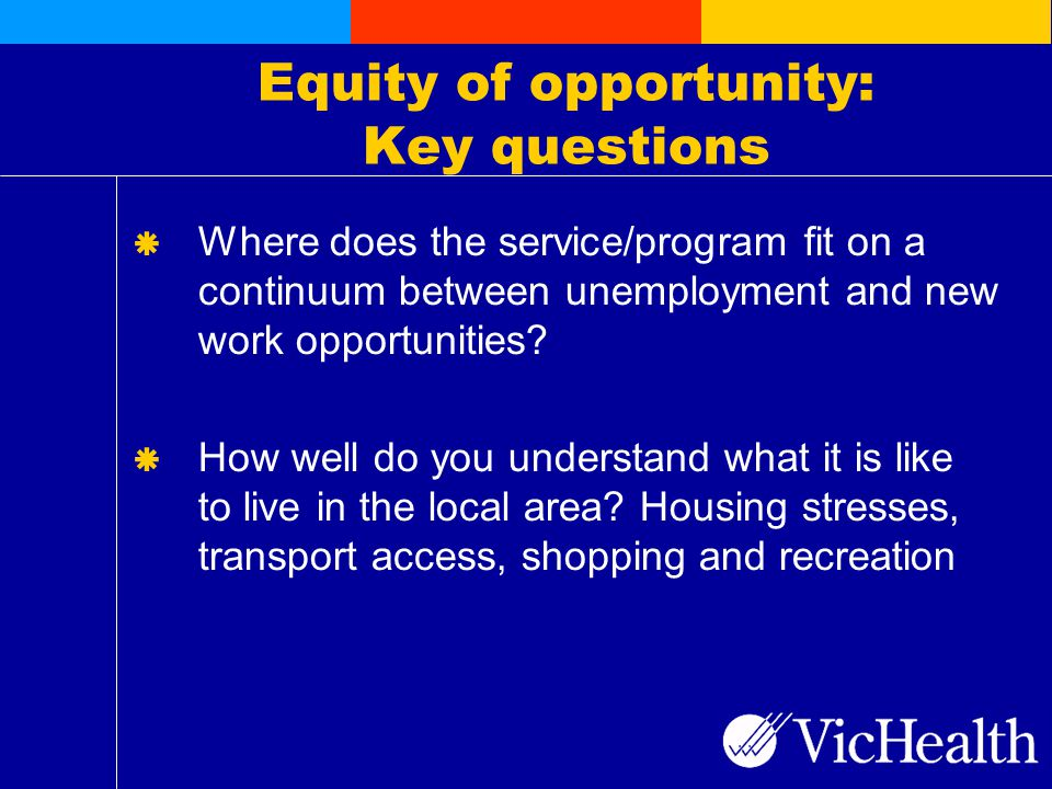 Equity of opportunity: Key questions  Where does the service/program fit on a continuum between unemployment and new work opportunities.