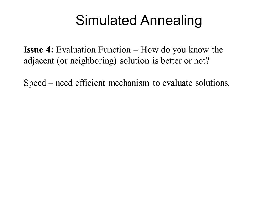 Simulated Annealing Issue 4: Evaluation Function – How do you know the adjacent (or neighboring) solution is better or not? Speed – need efficient mec