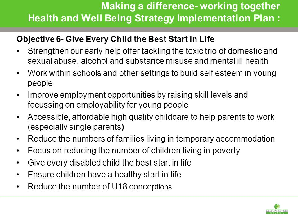 Making a difference- working together Health and Well Being Strategy Implementation Plan : Objective 6- Give Every Child the Best Start in Life Strengthen our early help offer tackling the toxic trio of domestic and sexual abuse, alcohol and substance misuse and mental ill health Work within schools and other settings to build self esteem in young people Improve employment opportunities by raising skill levels and focussing on employability for young people Accessible, affordable high quality childcare to help parents to work (especially single parents) Reduce the numbers of families living in temporary accommodation Focus on reducing the number of children living in poverty Give every disabled child the best start in life Ensure children have a healthy start in life Reduce the number of U18 concep tions