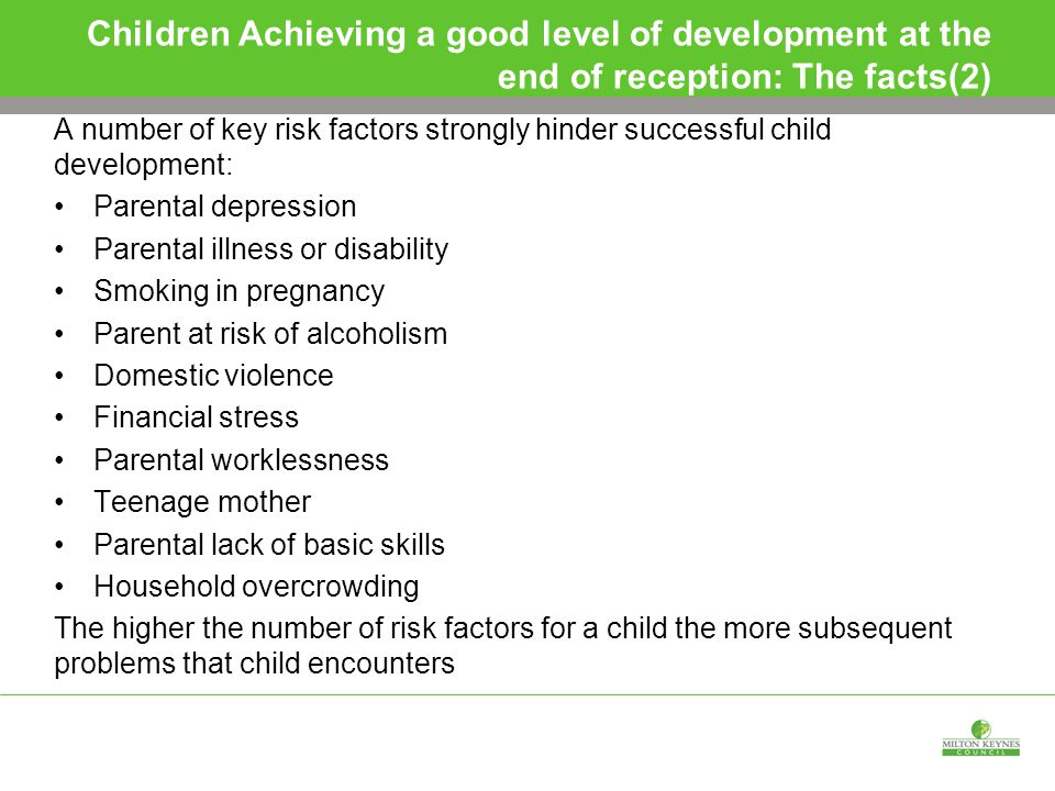Children Achieving a good level of development at the end of reception: The facts(2) A number of key risk factors strongly hinder successful child development: Parental depression Parental illness or disability Smoking in pregnancy Parent at risk of alcoholism Domestic violence Financial stress Parental worklessness Teenage mother Parental lack of basic skills Household overcrowding The higher the number of risk factors for a child the more subsequent problems that child encounters