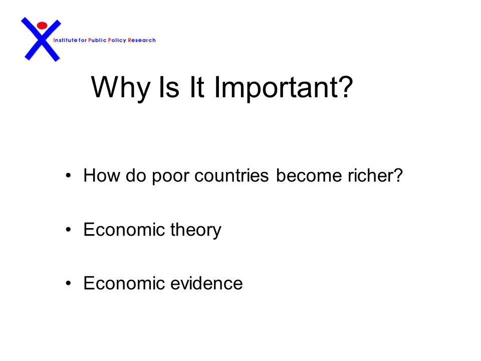Why Is It Important? How do poor countries become richer? Economic theory Economic evidence